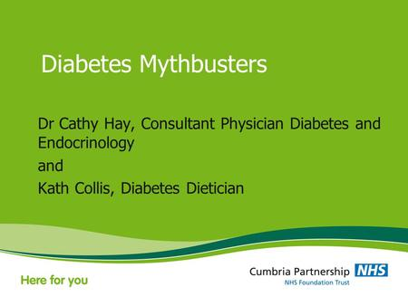 Diabetes Mythbusters Dr Cathy Hay, Consultant Physician Diabetes and Endocrinology and Kath Collis, Diabetes Dietician.