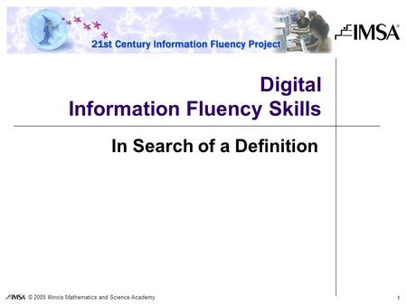 © 2005 Illinois Mathematics and Science Academy 1 Digital Information Fluency Skills In Search of a Definition.