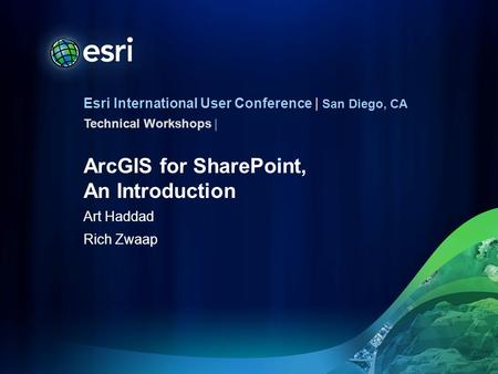 Esri International User Conference | San Diego, CA Technical Workshops | ArcGIS for SharePoint, An Introduction Art Haddad Rich Zwaap.