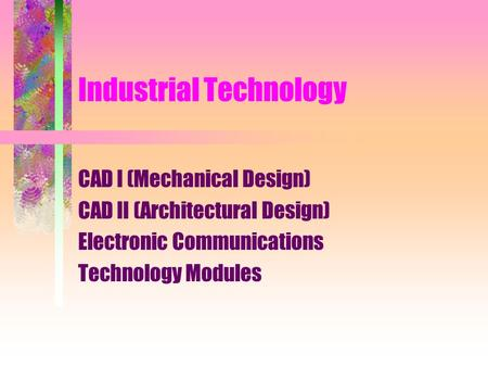 Industrial <strong>Technology</strong> CAD I (<strong>Mechanical</strong> Design) CAD II (Architectural Design) Electronic Communications <strong>Technology</strong> Modules.