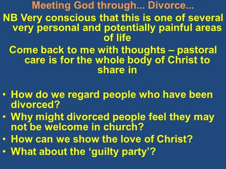 Meeting God through... Divorce... NB Very conscious that this is one of several very personal and potentially painful areas of life Come back to me with.