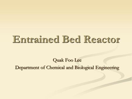 Entrained Bed Reactor Quak Foo Lee Department of Chemical and Biological Engineering.