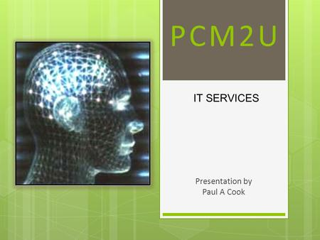PCM2U Presentation by Paul A Cook IT SERVICES. PCM2U Our History  Our team has been providing complete development and networking solutions for over.