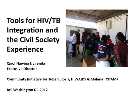 Tools for HIV/TB Integration and the Civil Society Experience Carol Nawina Nyirenda Executive Director Community Initiative for Tuberculosis, HIV/AIDS.