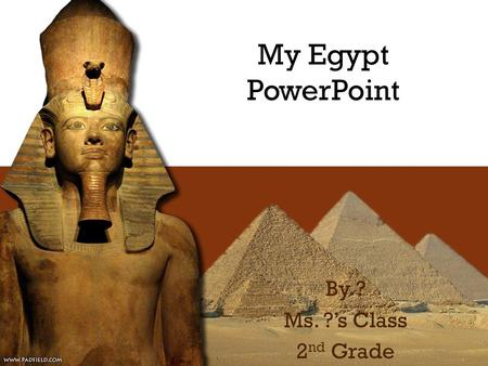 My Egypt PowerPoint By ? Ms. ?'s Class 2 nd Grade.
