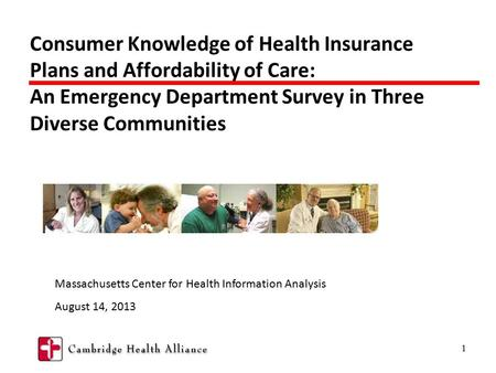 1 Consumer Knowledge of Health Insurance Plans and Affordability of Care: An Emergency Department Survey in Three Diverse Communities Massachusetts Center.