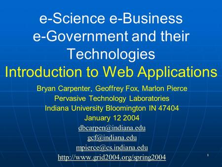 1 e-Science e-Business e-Government <strong>and</strong> their Technologies Introduction to Web Applications Bryan Carpenter, Geoffrey Fox, Marlon Pierce Pervasive Technology.