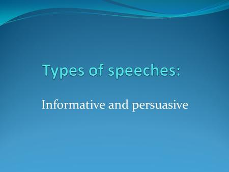 Informative and persuasive. Types of Speeches Informative Persuasive Informative SpeechesPersuasive Speech To increase knowledge. Can be presented with.