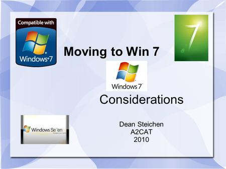 Moving to Win 7 Considerations Dean Steichen A2CAT 2010.