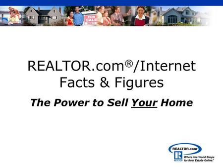 REALTOR.com ® /Internet Facts & Figures The Power to Sell Your Home.