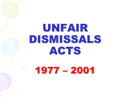 UNFAIR DISMISSALS ACTS 1977 – 2001. UNFAIR DISMISSAL AND INDUSTRIAL RELATIONS ACTS THESE ACTS GIVE REDRESS FOR DISMISSALS WHICH ARE DEEMED TO BE UNFAIR.