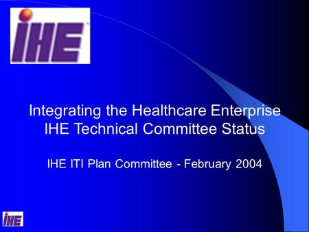 Integrating the Healthcare Enterprise IHE Technical Committee Status IHE ITI Plan Committee - February 2004.