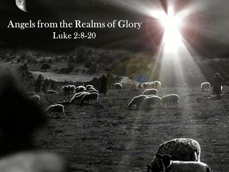 Angels from the Realms of Glory Luke 2:8-20. Angels from the Realms of Glory Luke 2:8-20 8 That night there were shepherds staying in the fields nearby,