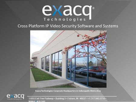 11955 Exit Five Parkway Building 3 Fishers, IN 46037 +1.317.845.5710 www.exacq.com Cross Platform IP Video <strong>Security</strong> Software and Systems Exacq Technologies.