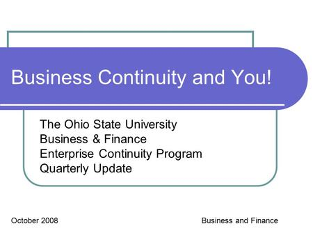 Business Continuity and You! The Ohio State University Business & Finance Enterprise Continuity Program Quarterly Update October 2008Business and Finance.