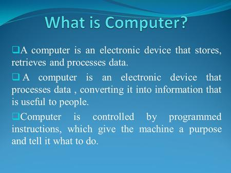 What is Computer? A computer is an electronic device that stores, retrieves and processes data. A computer is an electronic device that processes data.