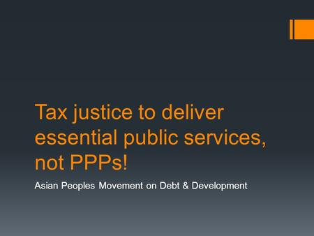 Tax justice to deliver essential public services, not PPPs! Asian Peoples Movement on Debt & Development.