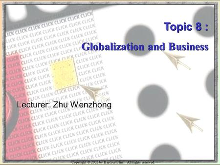Copyright © 2002 by Harcourt, Inc. All rights reserved. Topic 8 : Globalization and Business Lecturer: Zhu Wenzhong.
