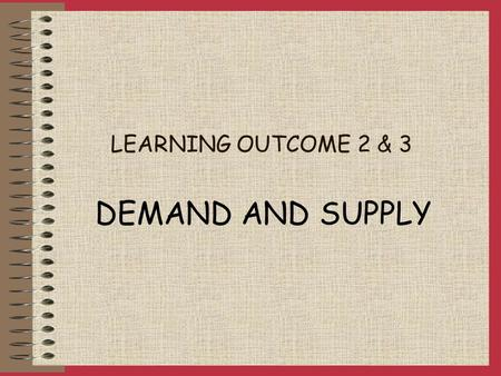 LEARNING OUTCOME 2 & 3 DEMAND AND SUPPLY DEMAND EFFECTIVE DEMAND desire to purchase backed by the ability to pay DETERMINANTS OF DEMAND: Price Tastes.
