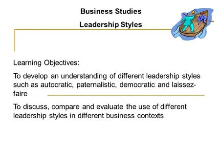 Business Studies Leadership Styles Learning Objectives: To develop an understanding of different leadership styles such as autocratic, paternalistic, democratic.