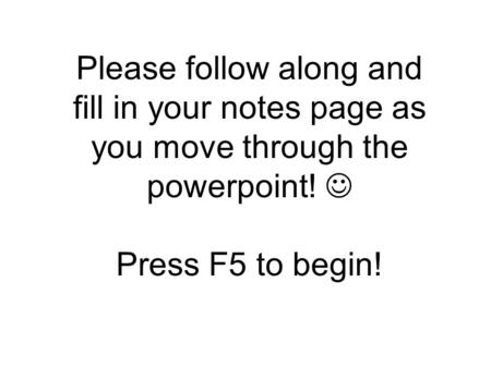 Please follow along and fill in your notes page as you move through the powerpoint! Press F5 to begin!