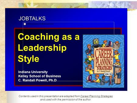 JOBTALKS Coaching as a Leadership Style Indiana University Kelley School of Business C. Randall Powell, Ph.D Contents used in this presentation are adapted.