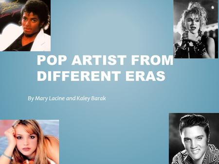 POP ARTIST FROM DIFFERENT ERAS By Mary Lacine and Kaley Barak.