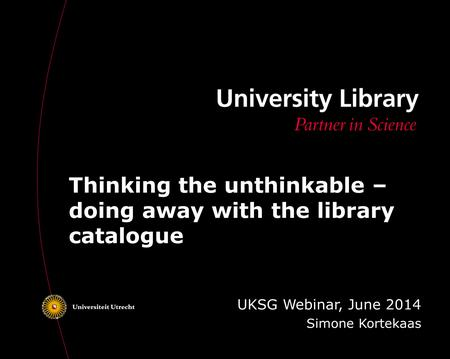 Thinking the unthinkable – doing away with the library catalogue UKSG Webinar, June 2014 Simone Kortekaas.