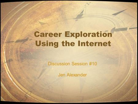 Career Exploration Using the Internet Discussion Session #10 Jen Alexander.