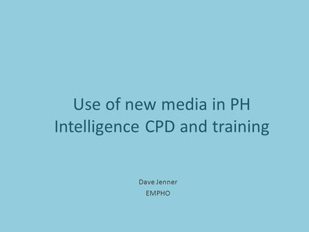 Use of new media in PH Intelligence CPD and training Dave Jenner EMPHO.