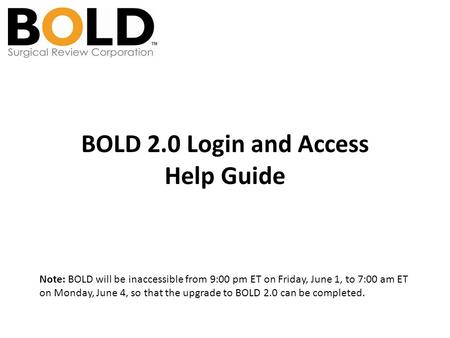 BOLD 2.0 Login and Access Help Guide Note: BOLD will be inaccessible from 9:00 pm ET on Friday, June 1, to 7:00 am ET on Monday, June 4, so that the upgrade.