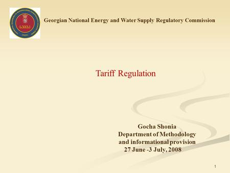 1 Georgian National Energy and Water Supply Regulatory Commission Tariff Regulation Gocha Shonia Department of Methodology and informational provision.