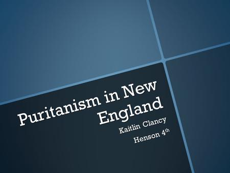 Puritanism in New England Kaitlin Clancy Henson 4 th.