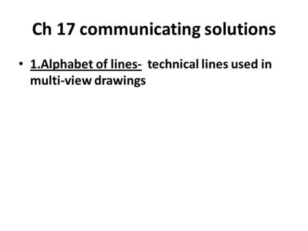 Ch 17 communicating solutions 1.Alphabet of lines- technical lines used in multi-view drawings.