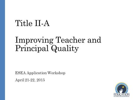 Title II-A Improving Teacher and Principal Quality ESEA Application Workshop April 21-22, 2015.