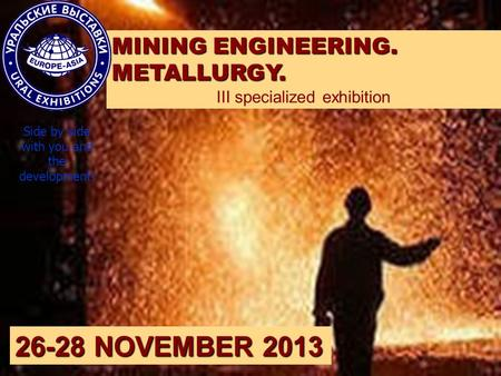 MINING ENGINEERING. METALLURGY. III specialized exhibition 26-28 NOVEMBER 2013 Side by side with you and the development!