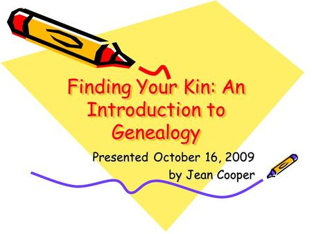 Finding Your Kin: An Introduction to Genealogy Presented October 16, 2009 by Jean Cooper.