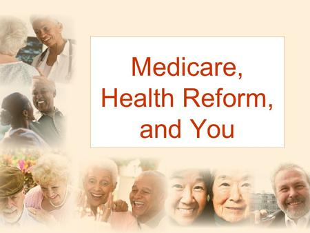 Medicare, Health Reform, and You. Don't Worry! The benefits that Medicare guarantees will not change.