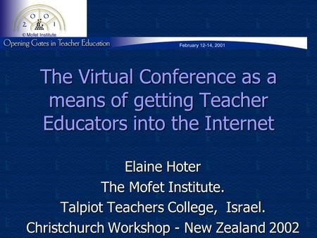 The Virtual Conference as a means of getting Teacher Educators into the Internet Elaine Hoter The Mofet Institute. Talpiot Teachers College, Israel. Christchurch.