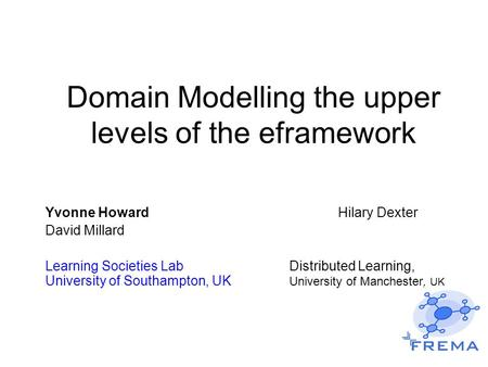 Domain Modelling the upper levels of the eframework Yvonne Howard Hilary Dexter David Millard Learning Societies LabDistributed Learning, University of.