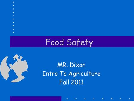 Food Safety MR. Dixon Intro To Agriculture Fall 2011.