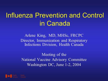 HealthSanté CanadaCanada Influenza Prevention and Control in Canada Arlene King, MD, MHSc, FRCPC Director, Immunization and Respiratory Infections Division,