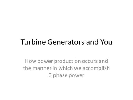 Turbine Generators and You How power production occurs and the manner in which we accomplish 3 phase power.