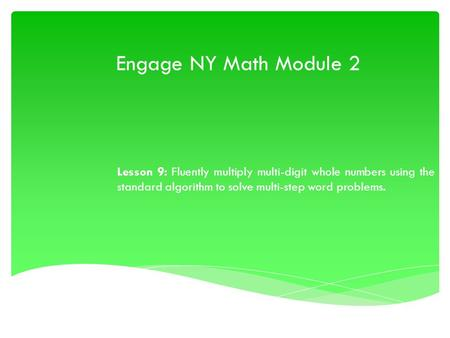 Engage NY Math Module 2 Lesson 9: Fluently multiply multi-digit whole numbers using the standard algorithm to solve multi-step word problems.