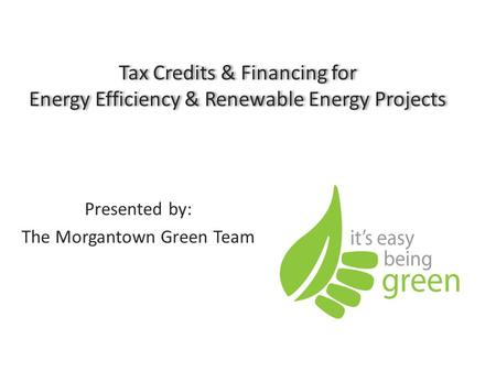 Tax Credits & Financing for Energy Efficiency & Renewable Energy Projects Presented by: The Morgantown Green Team.