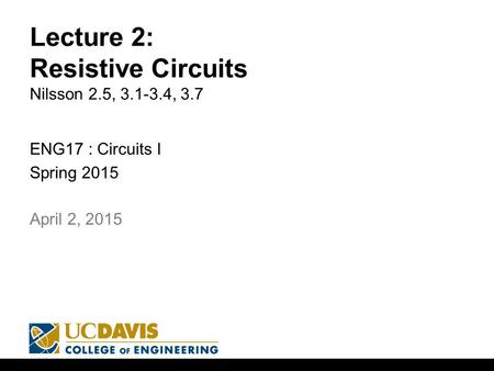 Lecture 2: Resistive Circuits Nilsson 2.5, 3.1-3.4, 3.7 ENG17 : Circuits I Spring 2015 1 April 2, 2015.
