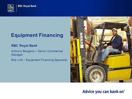Equipment Financing RBC Royal Bank Anthony Bergamo – Senior Commercial Manager Bob Link – Equipment Financing Specialist.