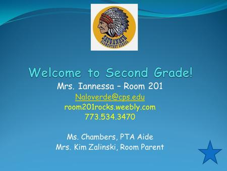 Mrs. Iannessa – Room 201 room201rocks.weebly.com 773.534.3470 Ms. Chambers, PTA Aide Mrs. Kim Zalinski, Room Parent.