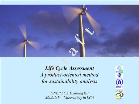 1 D r a f t Life Cycle Assessment A product-oriented method for sustainability analysis UNEP LCA Training Kit Module k – Uncertainty in LCA.