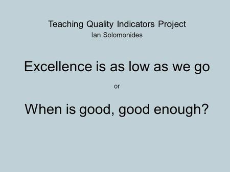 Teaching Quality Indicators Project Ian Solomonides Excellence is as low as we go or When is good, good enough?
